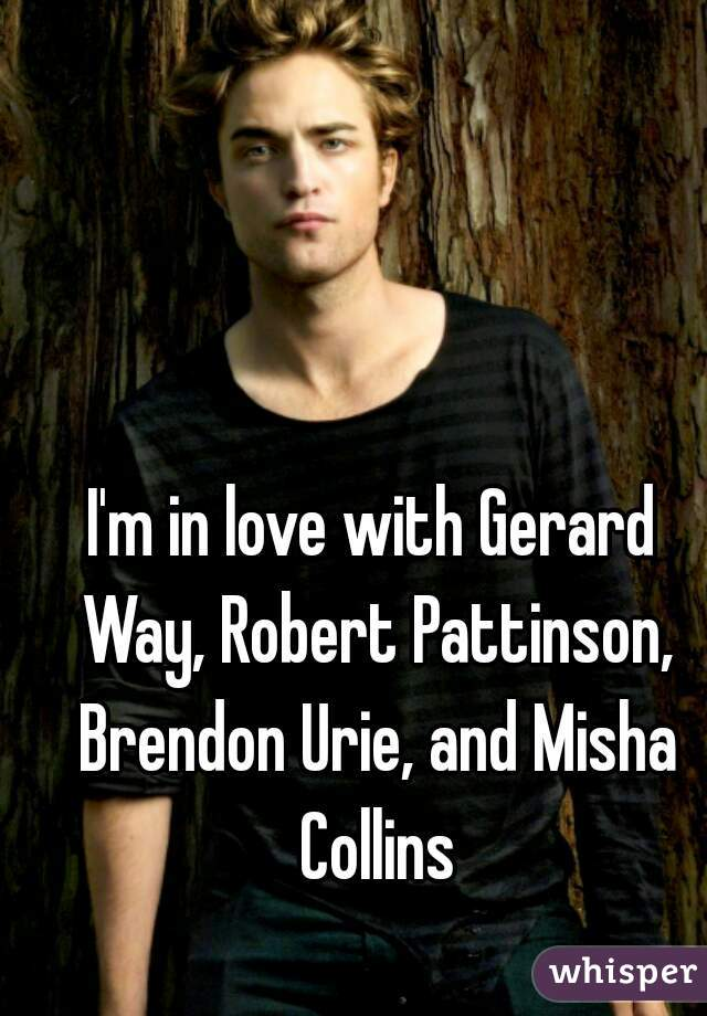 I'm in love with Gerard Way, Robert Pattinson, Brendon Urie, and Misha Collins