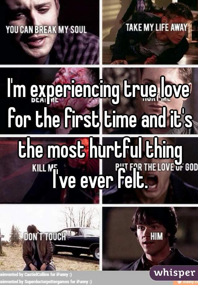 I'm experiencing true love for the first time and it's the most hurtful thing I've ever felt.
