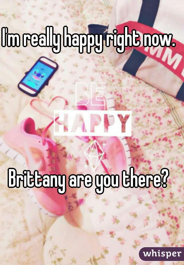 I'm really happy right now.     Brittany are you there?
