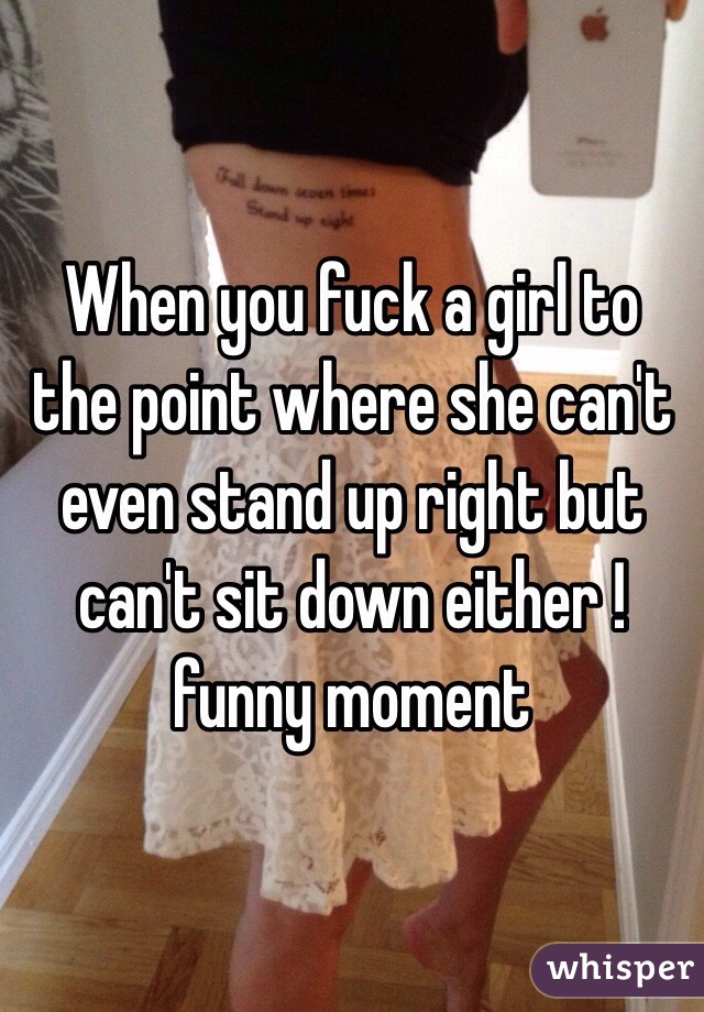 When you fuck a girl to the point where she can't even stand up right but can't sit down either !funny moment