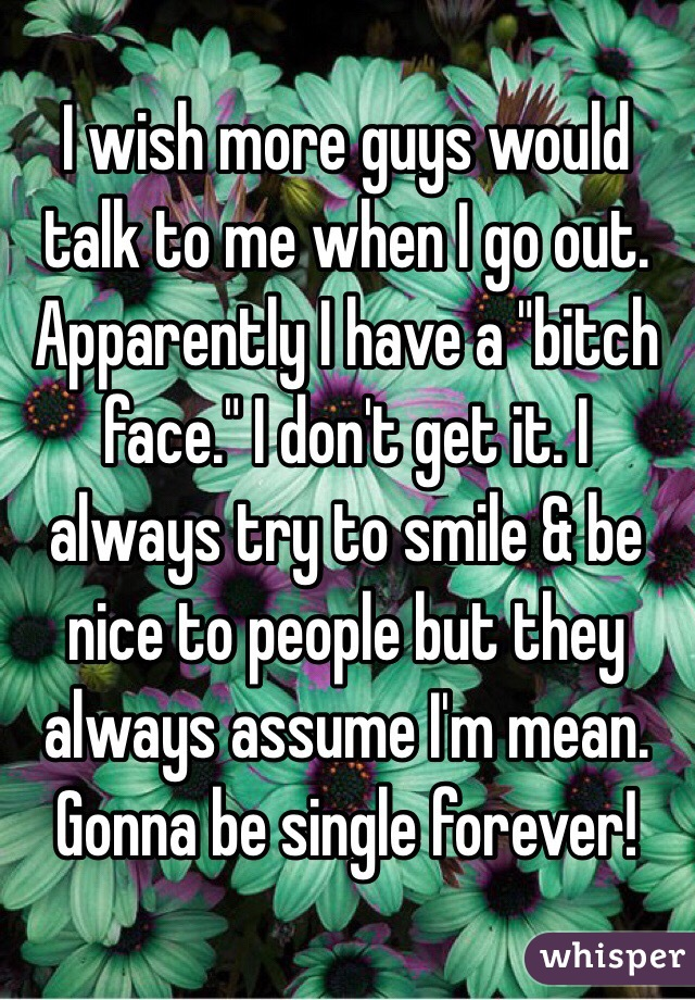 "I wish more guys would talk to me when I go out. Apparently I have a ""bitch face."" I don't get it. I always try to smile & be nice to people but they always assume I'm mean. Gonna be single forever!"