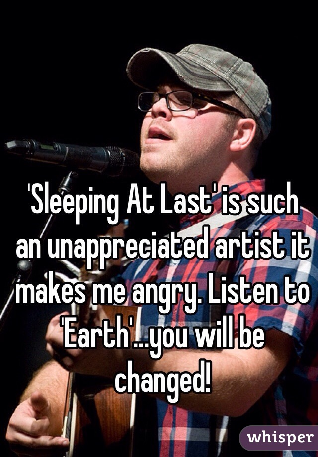 'Sleeping At Last' is such an unappreciated artist it makes me angry. Listen to 'Earth'...you will be changed!
