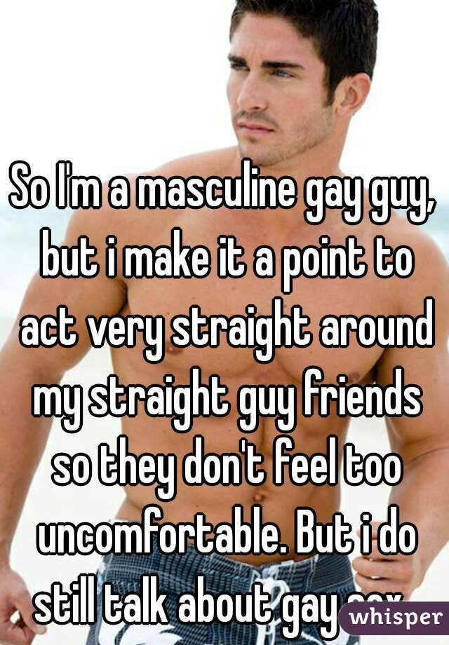 So I'm a masculine gay guy, but i make it a point to act very straight around my straight guy friends so they don't feel too uncomfortable. But i do still talk about gay sex.