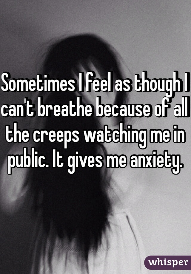 Sometimes I feel as though I can't breathe because of all the creeps watching me in public. It gives me anxiety.