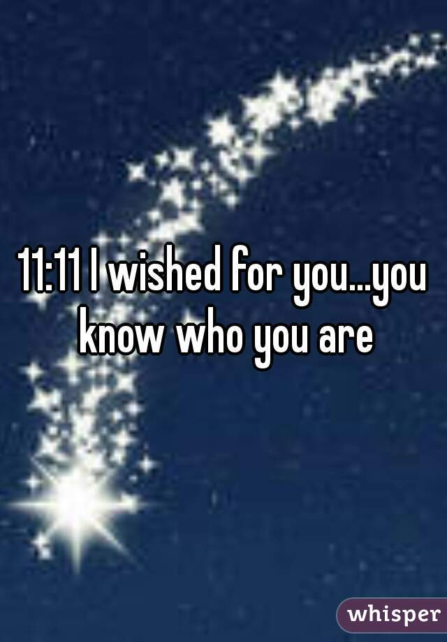 11:11 I wished for you...you know who you are