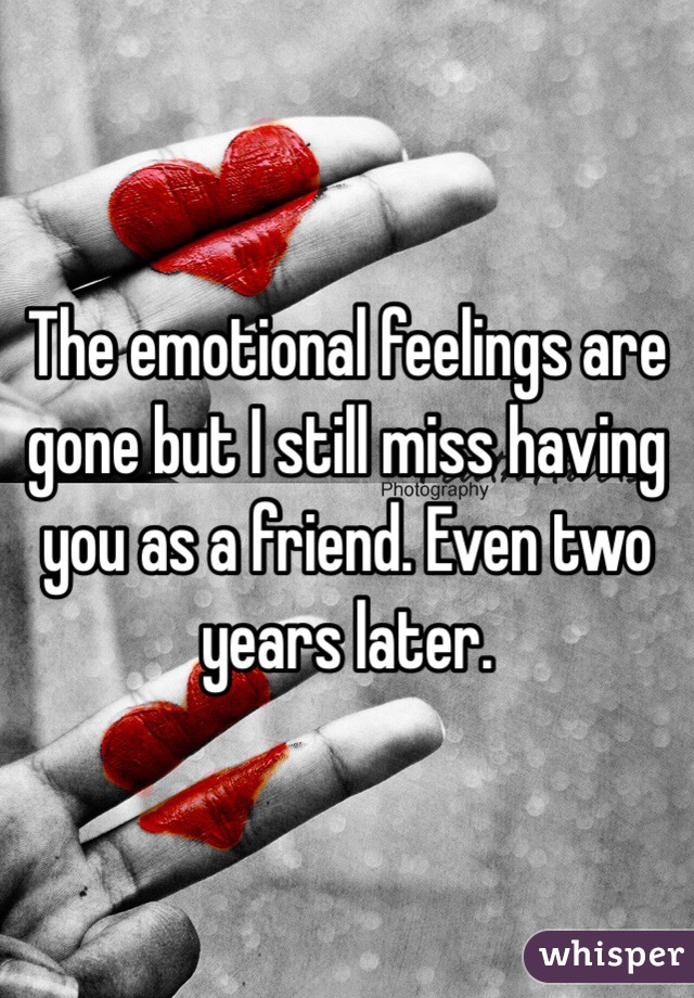 The emotional feelings are gone but I still miss having you as a friend. Even two years later.