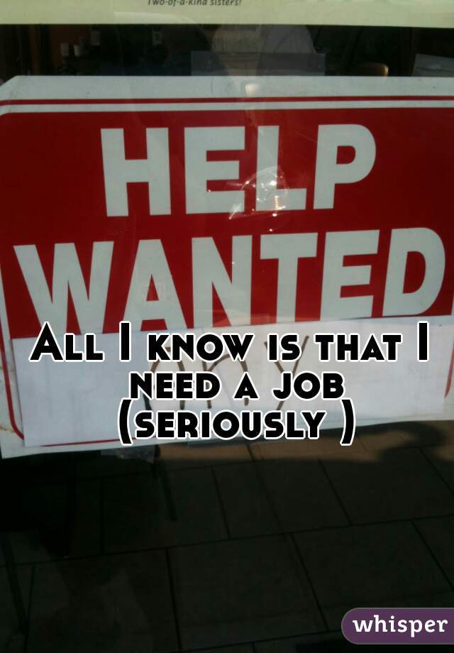 All I know is that I need a job (seriously )