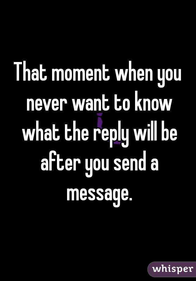 That moment when you never want to know what the reply will be after you send a message.