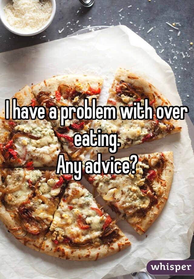 I have a problem with over eating. Any advice?