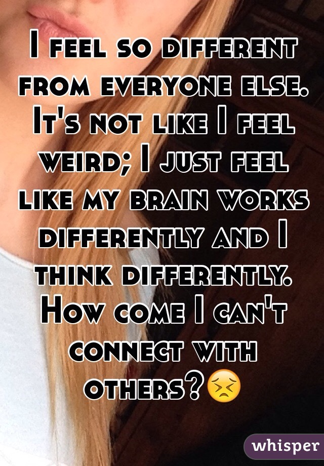 I feel so different from everyone else. It's not like I feel weird; I just feel like my brain works differently and I think differently. How come I can't connect with others?😣