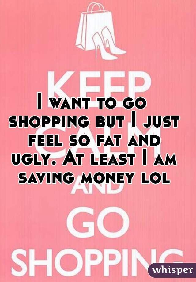 I want to go shopping but I just feel so fat and ugly. At least I am saving money lol