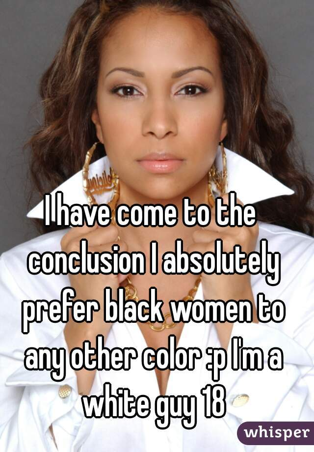 I have come to the conclusion I absolutely prefer black women to any other color :p I'm a white guy 18