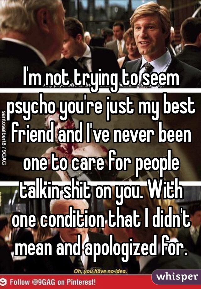 I'm not trying to seem psycho you're just my best friend and I've never been one to care for people talkin shit on you. With one condition that I didn't mean and apologized for.
