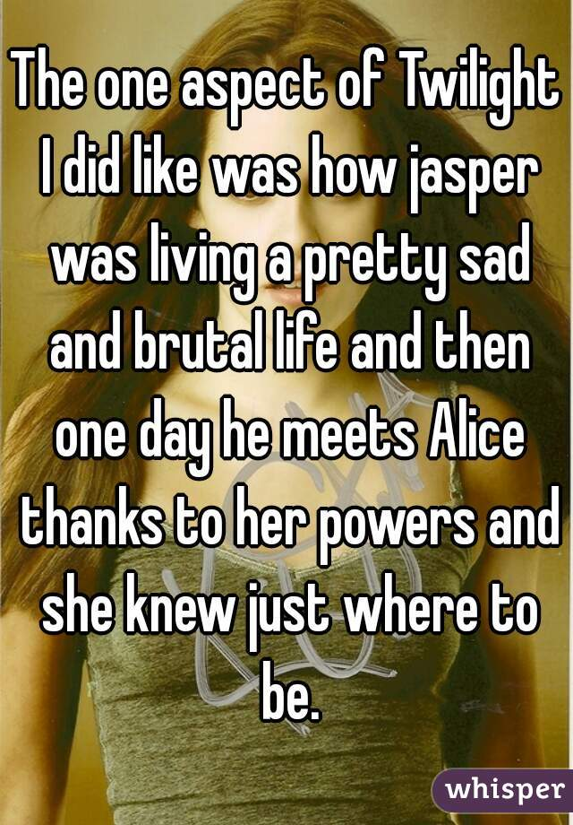 The one aspect of Twilight I did like was how jasper was living a pretty sad and brutal life and then one day he meets Alice thanks to her powers and she knew just where to be.