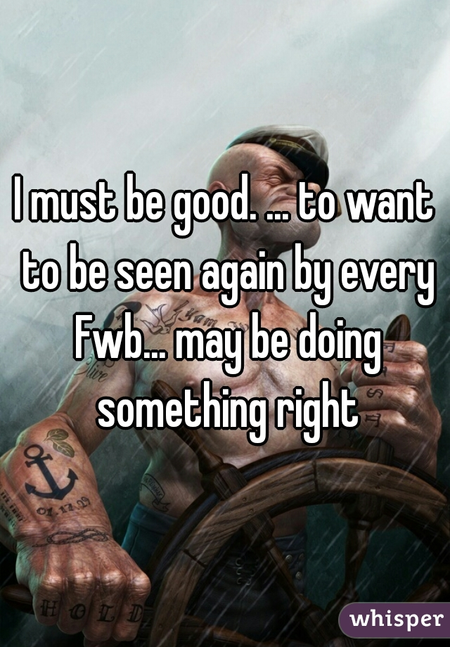 I must be good. ... to want to be seen again by every Fwb... may be doing something right
