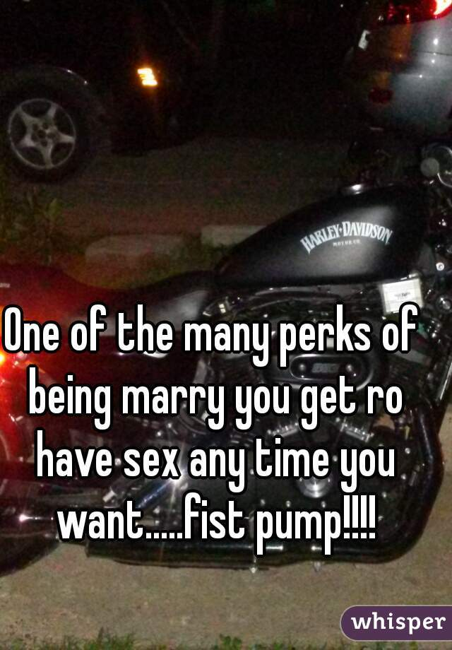 One of the many perks of being marry you get ro have sex any time you want.....fist pump!!!!