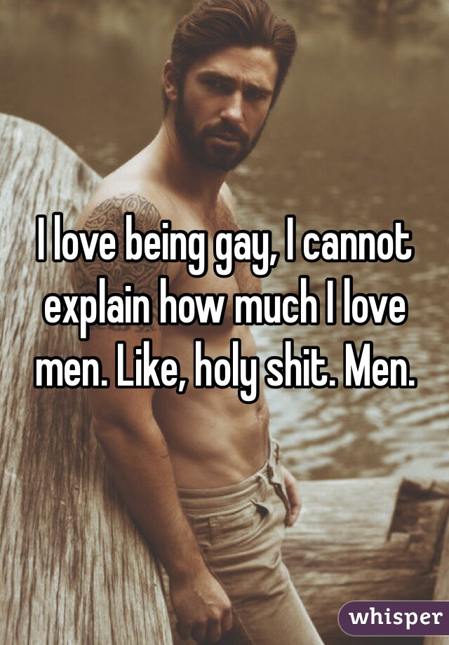 I love being gay, I cannot explain how much I love men. Like, holy shit. Men.