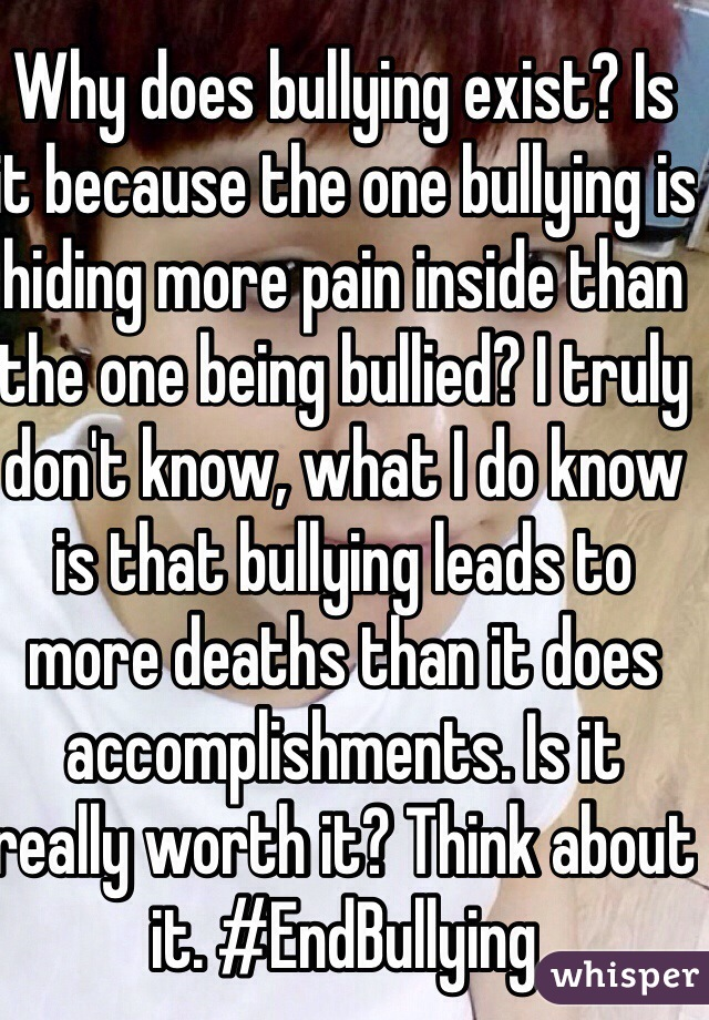 Why does bullying exist? Is it because the one bullying is hiding more pain inside than the one being bullied? I truly don't know, what I do know is that bullying leads to more deaths than it does accomplishments. Is it really worth it? Think about it. #EndBullying