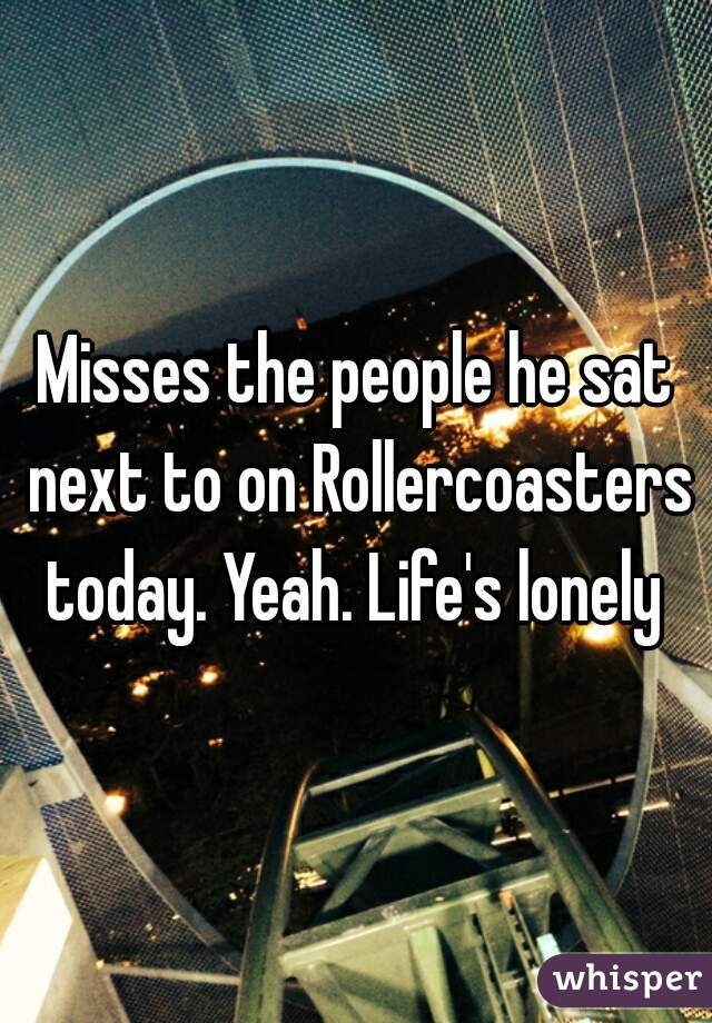 Misses the people he sat next to on Rollercoasters today. Yeah. Life's lonely