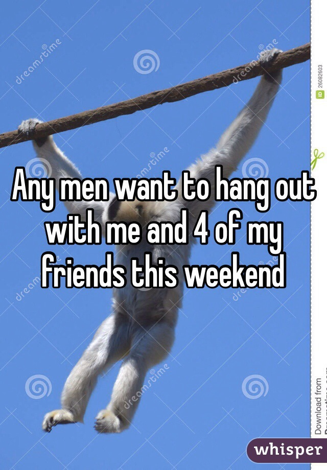 Any men want to hang out with me and 4 of my friends this weekend