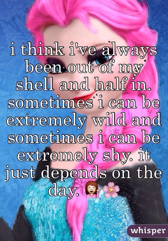 i think i've always been out of my shell and half in. sometimes i can be extremely wild and sometimes i can be extremely shy. it just depends on the day. 💁🌸