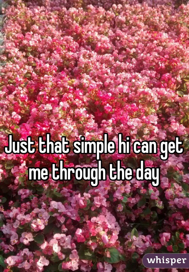 Just that simple hi can get me through the day