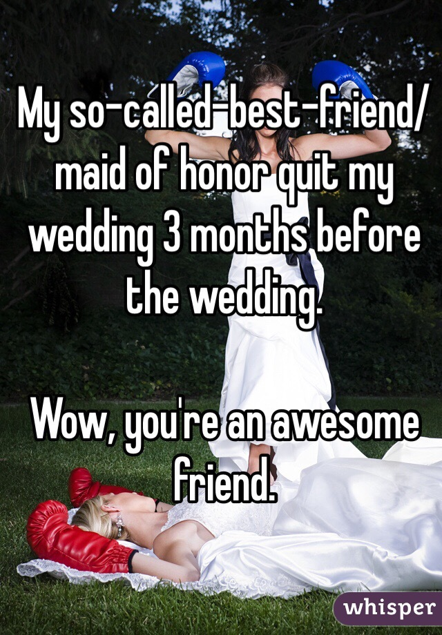 My so-called-best-friend/maid of honor quit my wedding 3 months before the wedding.   Wow, you're an awesome friend.