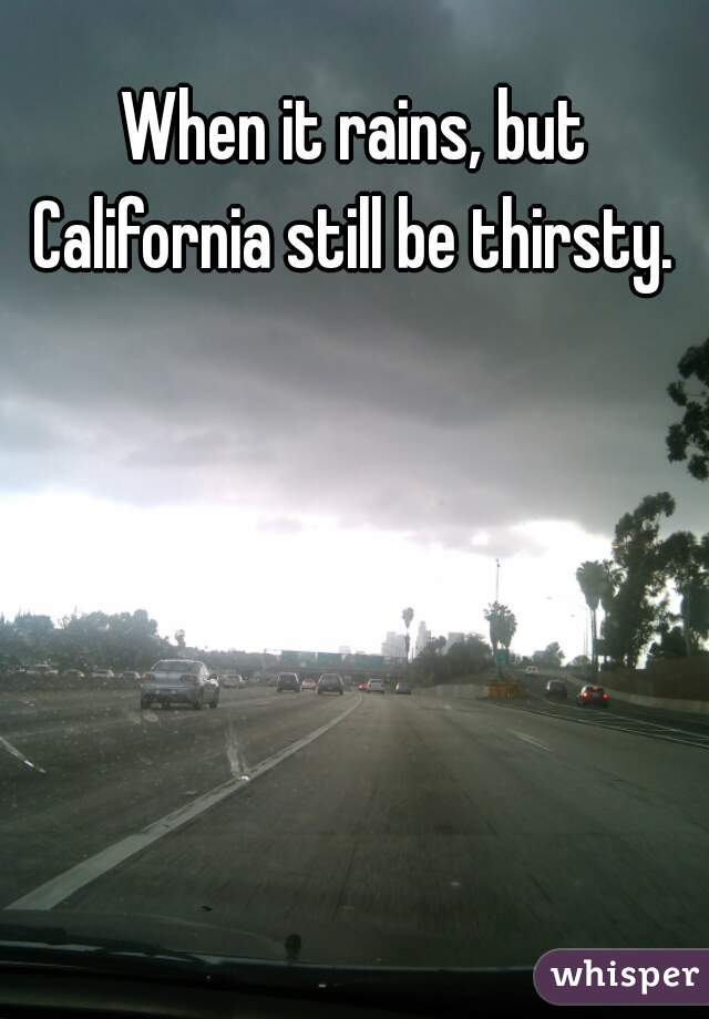 When it rains, but California still be thirsty.