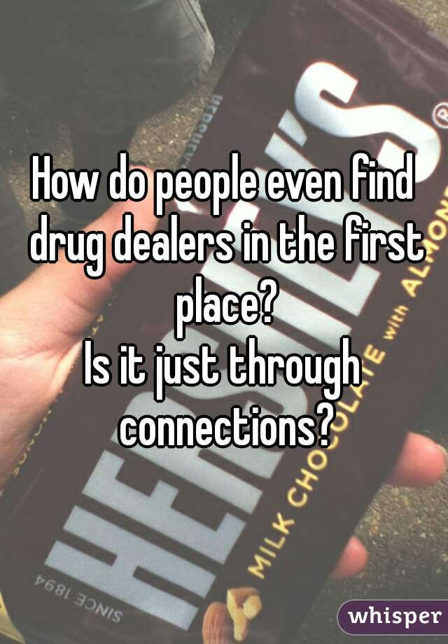 How do people even find drug dealers in the first place? Is it just through connections?