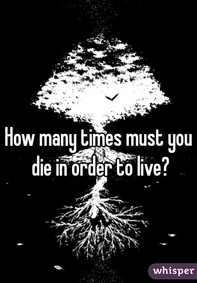 How many times must you die in order to live?