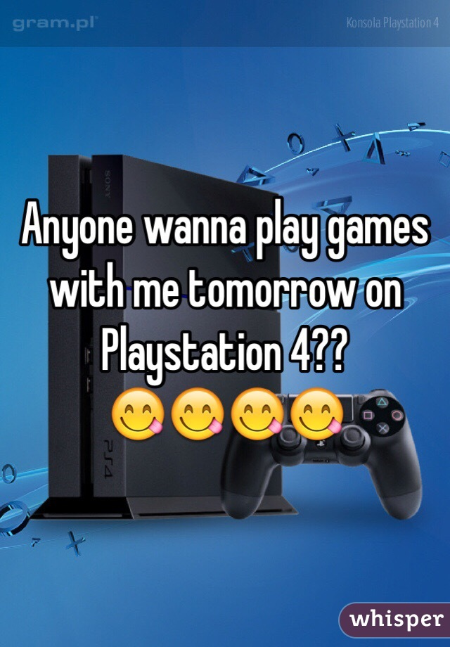 Anyone wanna play games with me tomorrow on Playstation 4?? 😋😋😋😋
