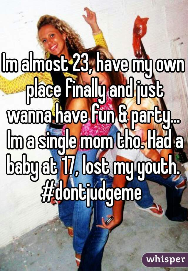 Im almost 23, have my own place finally and just wanna have fun & party...  Im a single mom tho. Had a baby at 17, lost my youth.  #dontjudgeme
