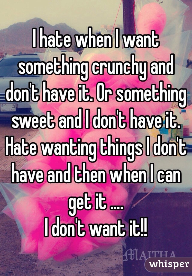 I hate when I want something crunchy and don't have it. Or something sweet and I don't have it. Hate wanting things I don't have and then when I can get it .... I don't want it!!