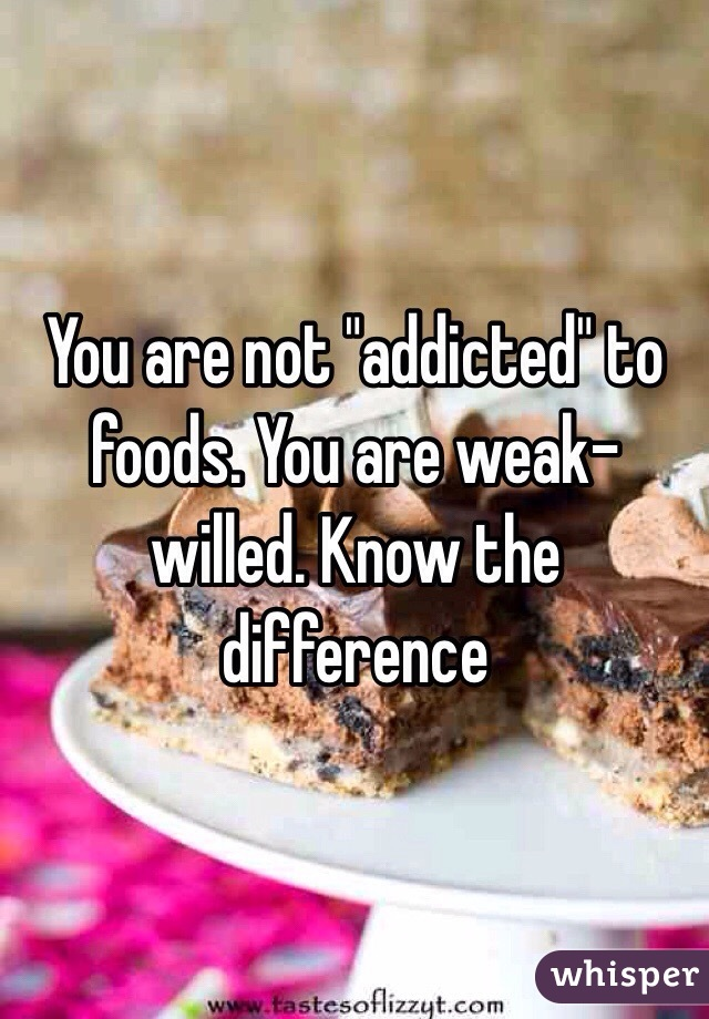 "You are not ""addicted"" to foods. You are weak-willed. Know the difference"