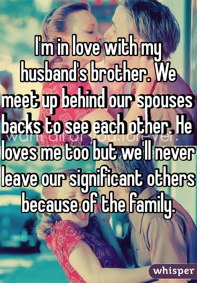 I'm in love with my husband's brother. We meet up behind our spouses backs to see each other. He loves me too but we'll never leave our significant others because of the family.