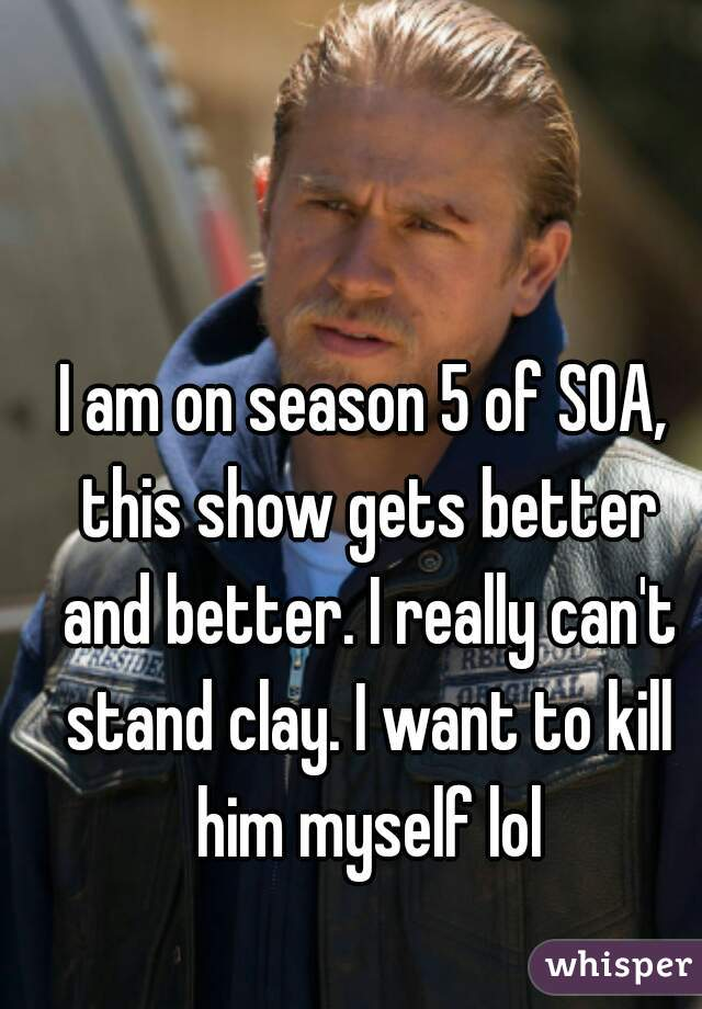I am on season 5 of SOA, this show gets better and better. I really can't stand clay. I want to kill him myself lol