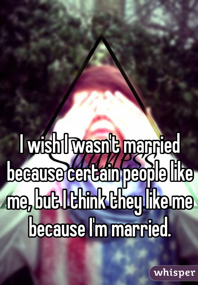 I wish I wasn't married because certain people like me, but I think they like me because I'm married.