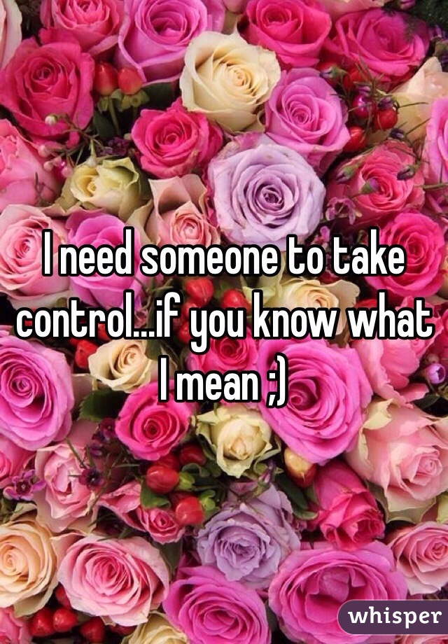 I need someone to take control...if you know what I mean ;)