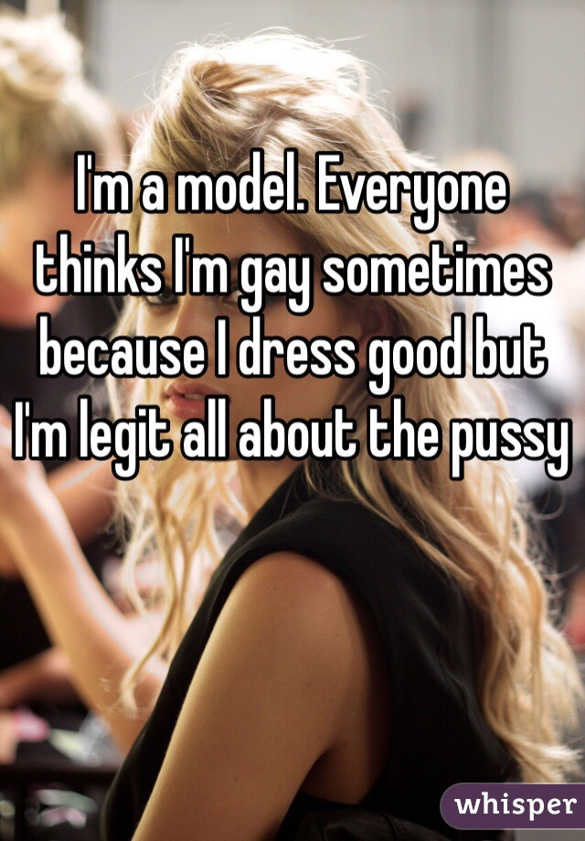 I'm a model. Everyone thinks I'm gay sometimes because I dress good but I'm legit all about the pussy