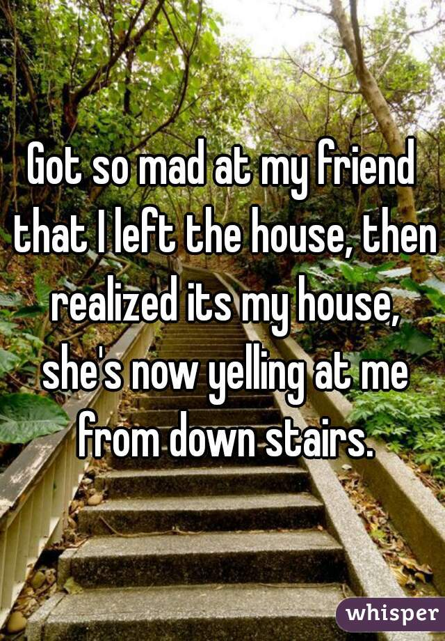 Got so mad at my friend that I left the house, then realized its my house, she's now yelling at me from down stairs.
