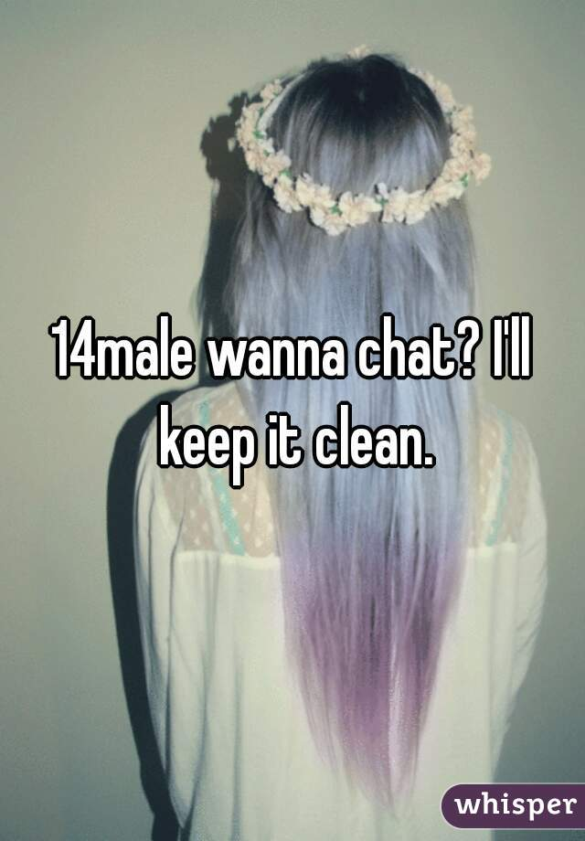 14male wanna chat? I'll keep it clean.