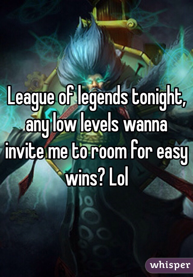 League of legends tonight, any low levels wanna invite me to room for easy wins? Lol