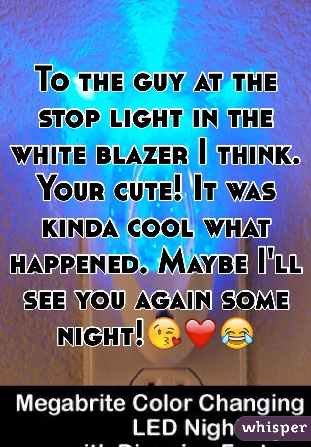 To the guy at the stop light in the white blazer I think. Your cute! It was kinda cool what happened. Maybe I'll see you again some night!😘❤️😂