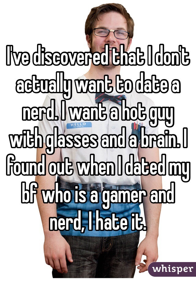 I've discovered that I don't actually want to date a nerd. I want a hot guy with glasses and a brain. I found out when I dated my bf who is a gamer and nerd, I hate it.