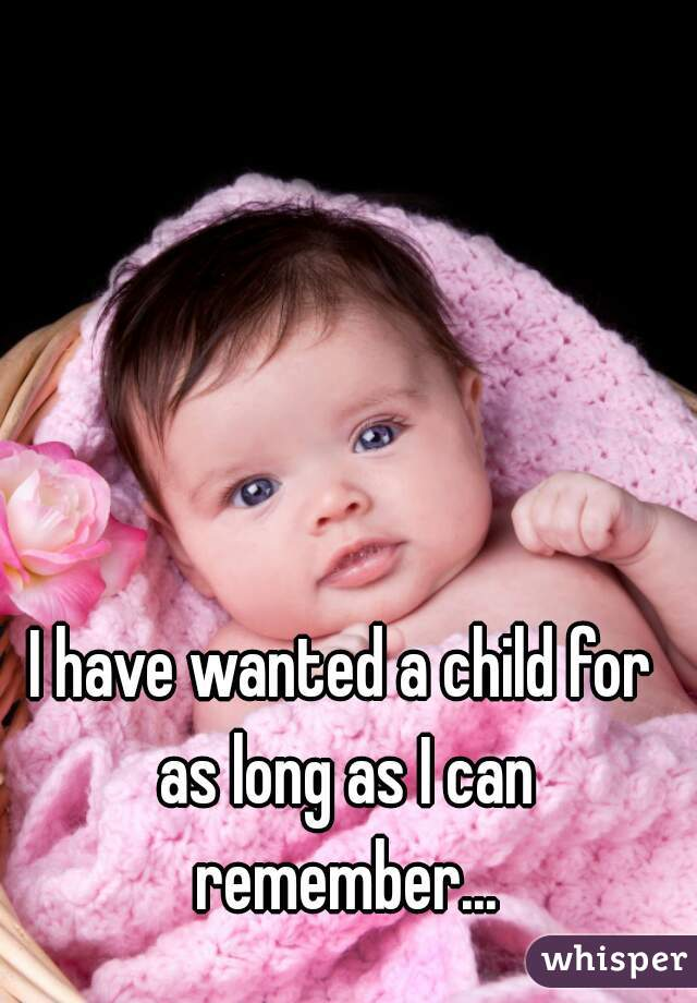I have wanted a child for as long as I can remember...