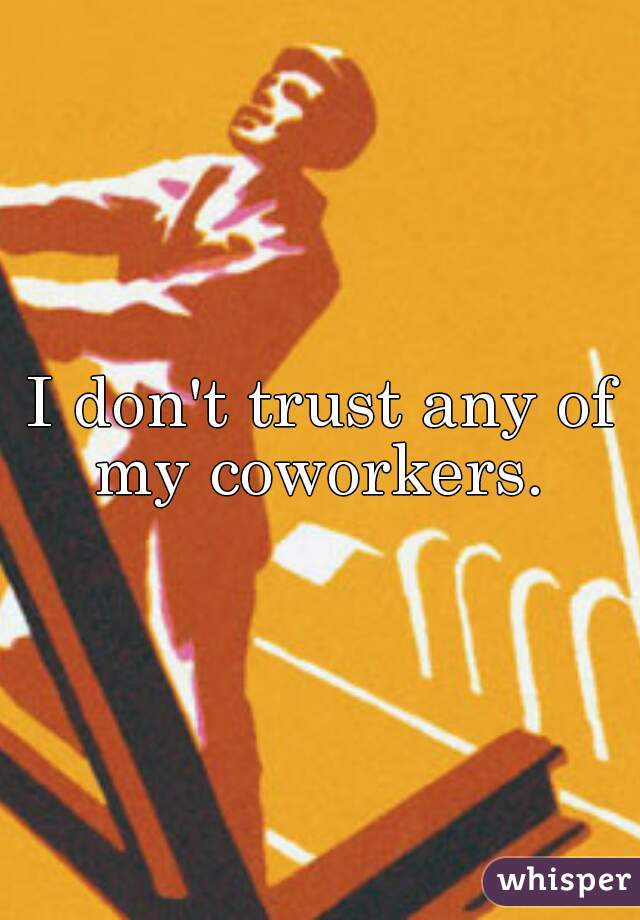 I don't trust any of my coworkers.