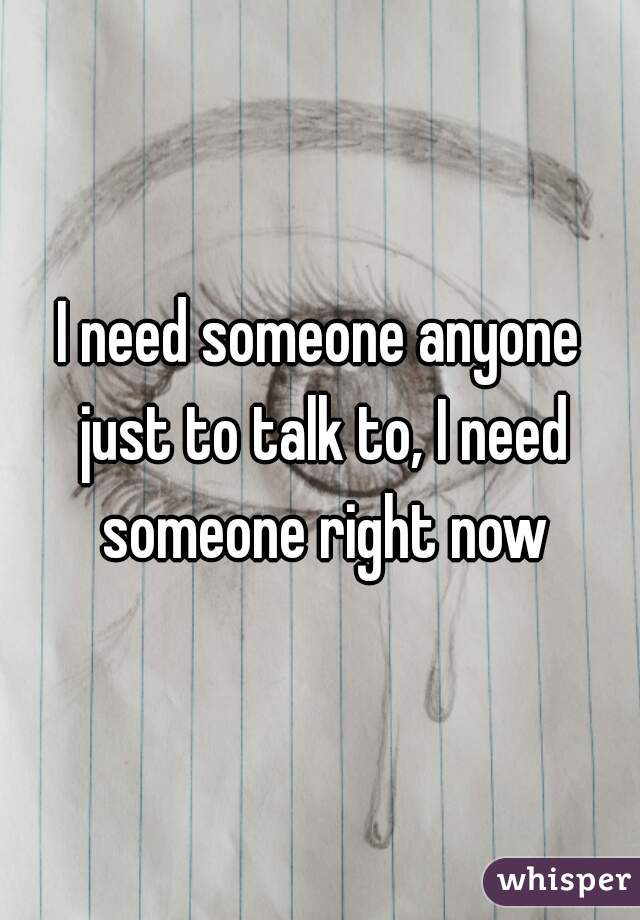 I need someone anyone just to talk to, I need someone right now