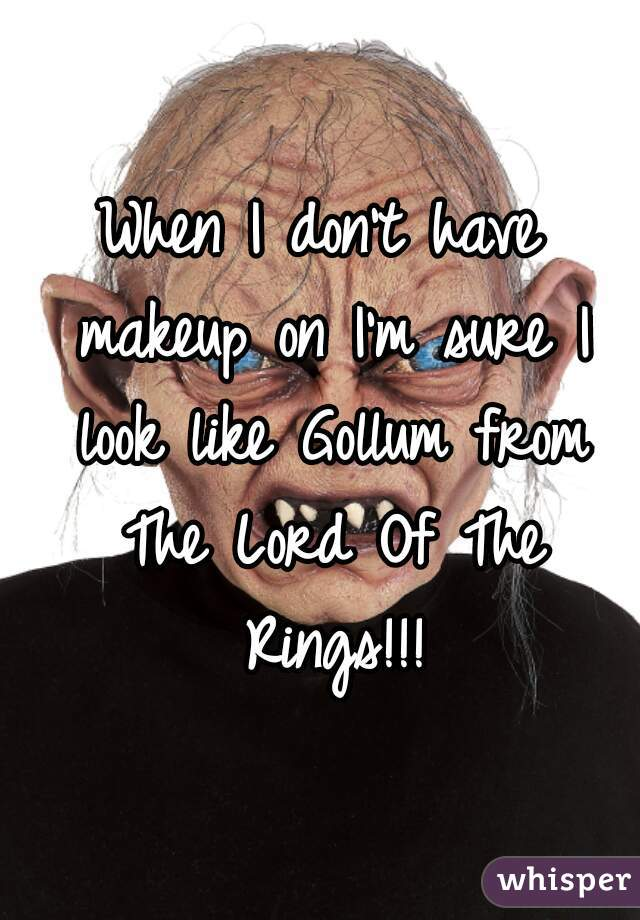 When I don't have makeup on I'm sure I look like Gollum from The Lord Of The Rings!!!