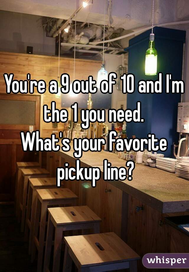 You're a 9 out of 10 and I'm the 1 you need.  What's your favorite pickup line?