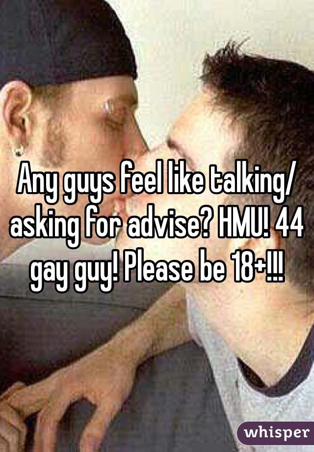 Any guys feel like talking/asking for advise? HMU! 44 gay guy! Please be 18+!!!